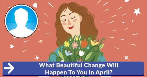 ? What Beautiful Change Will Happen To You In April