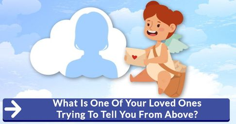 ? What Is One Of Your Loved Ones Trying To Tell You From Above