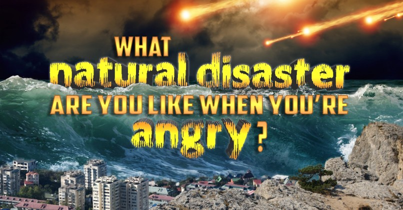 What disasters when you get angry?